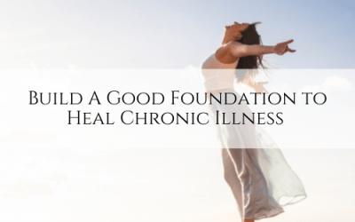 Build A Good Foundation to Heal Chronic Illness